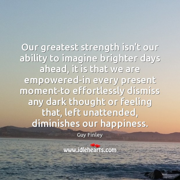 Our greatest strength isn't our ability to imagine brighter days ahead, it Guy Finley Picture Quote