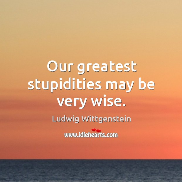 Our greatest stupidities may be very wise. Image