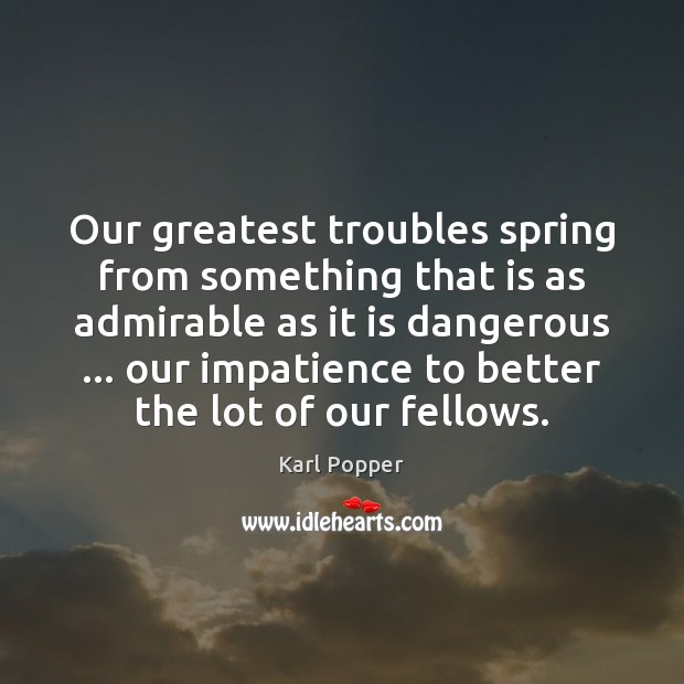 Our greatest troubles spring from something that is as admirable as it Karl Popper Picture Quote