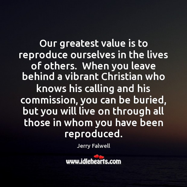 Our greatest value is to reproduce ourselves in the lives of others. Jerry Falwell Picture Quote