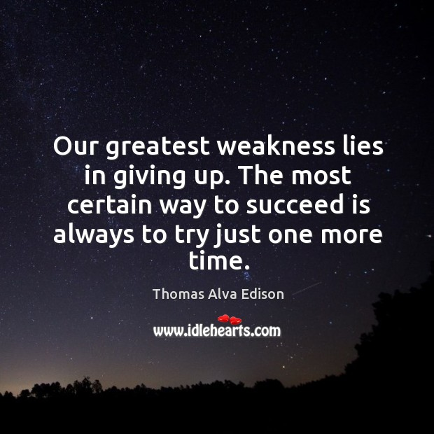 Our greatest weakness lies in giving up. The most certain way to succeed is always to try just one more time. Thomas Alva Edison Picture Quote