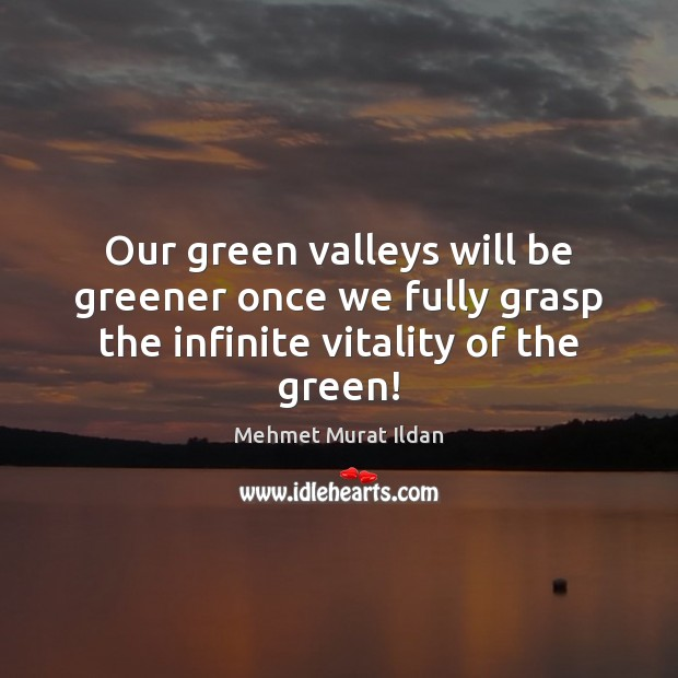 Image, Our green valleys will be greener once we fully grasp the infinite vitality of the green!