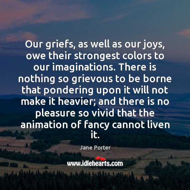 Our griefs, as well as our joys, owe their strongest colors to Jane Porter Picture Quote