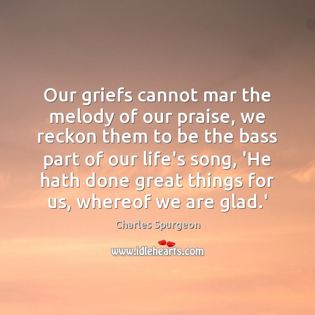 Our griefs cannot mar the melody of our praise, we reckon them Image