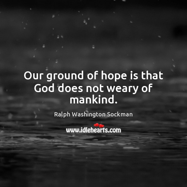 Image, Our ground of hope is that God does not weary of mankind.