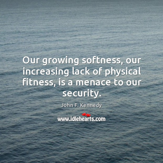 Our growing softness, our increasing lack of physical fitness, is a menace to our security. Image