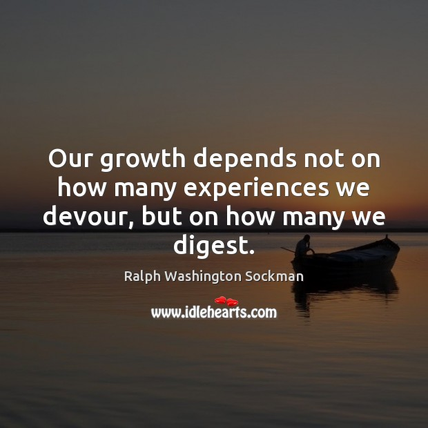 Our growth depends not on how many experiences we devour, but on how many we digest. Image
