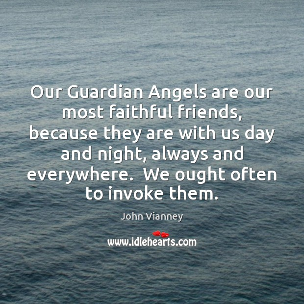 Our Guardian Angels are our most faithful friends, because they are with John Vianney Picture Quote