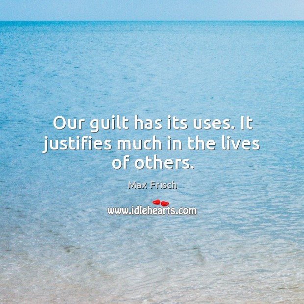 Our guilt has its uses. It justifies much in the lives of others. Max Frisch Picture Quote