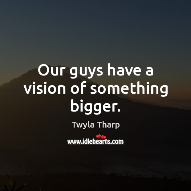 Our guys have a vision of something bigger. Twyla Tharp Picture Quote