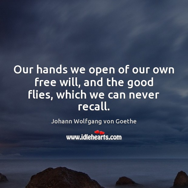 Our hands we open of our own free will, and the good flies, which we can never recall. Image