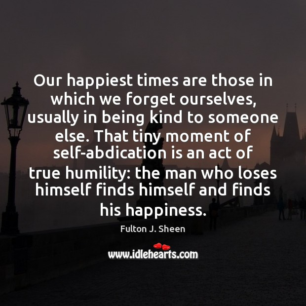 Our happiest times are those in which we forget ourselves, usually in Fulton J. Sheen Picture Quote