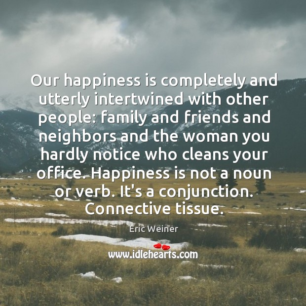 Our happiness is completely and utterly intertwined with other people: family and Eric Weiner Picture Quote
