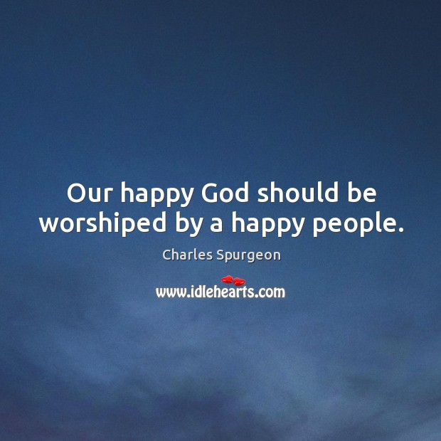 Our happy God should be worshiped by a happy people. Image