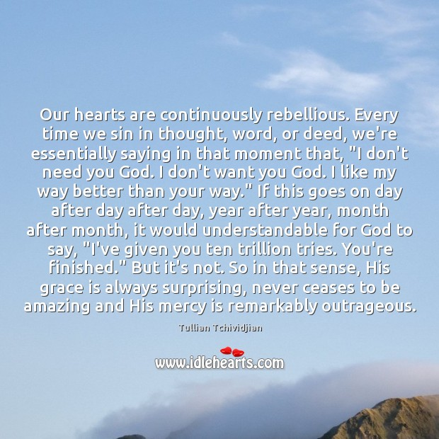 Our hearts are continuously rebellious. Every time we sin in thought, word, Tullian Tchividjian Picture Quote