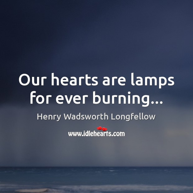Image, Our hearts are lamps for ever burning…