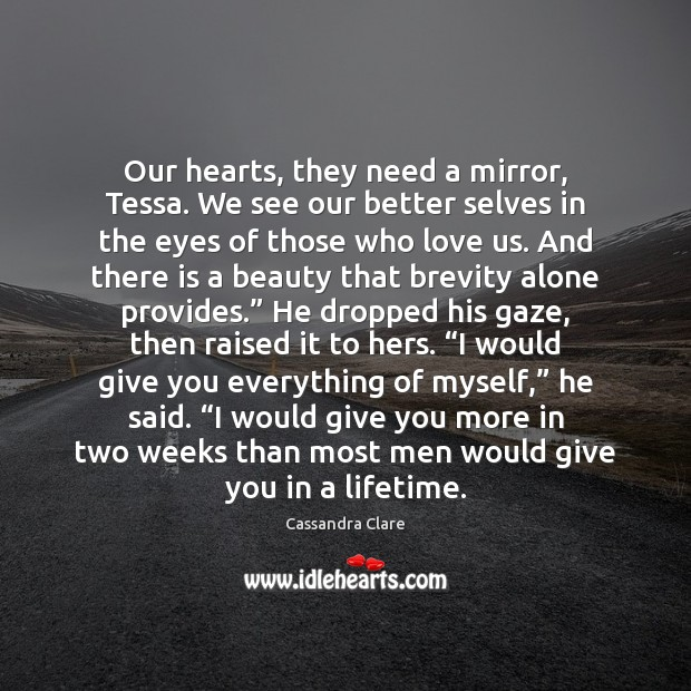 Our hearts, they need a mirror, Tessa. We see our better selves Alone Quotes Image