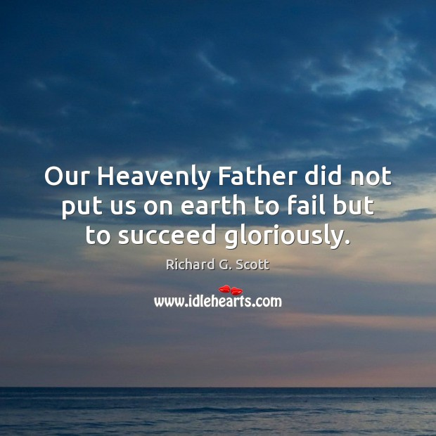 Our Heavenly Father did not put us on earth to fail but to succeed gloriously. Richard G. Scott Picture Quote