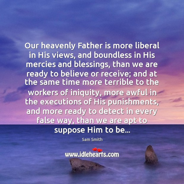 Our heavenly Father is more liberal in His views, and boundless in Father Quotes Image