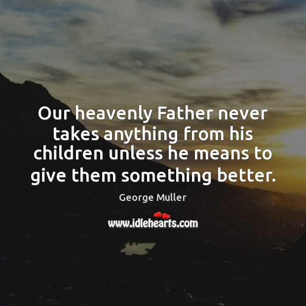Image, Our heavenly Father never takes anything from his children unless he means
