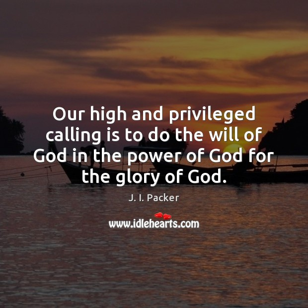 Our high and privileged calling is to do the will of God J. I. Packer Picture Quote
