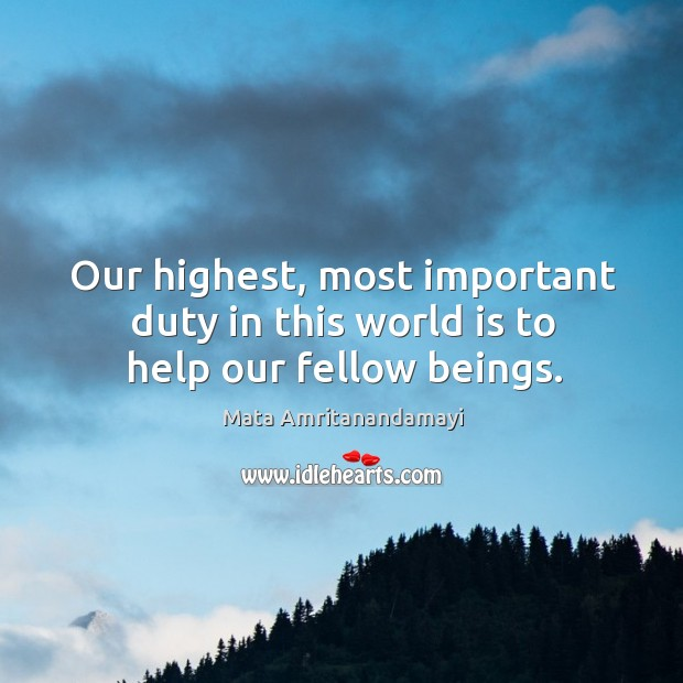 Our highest, most important duty in this world is to help our fellow beings. Image