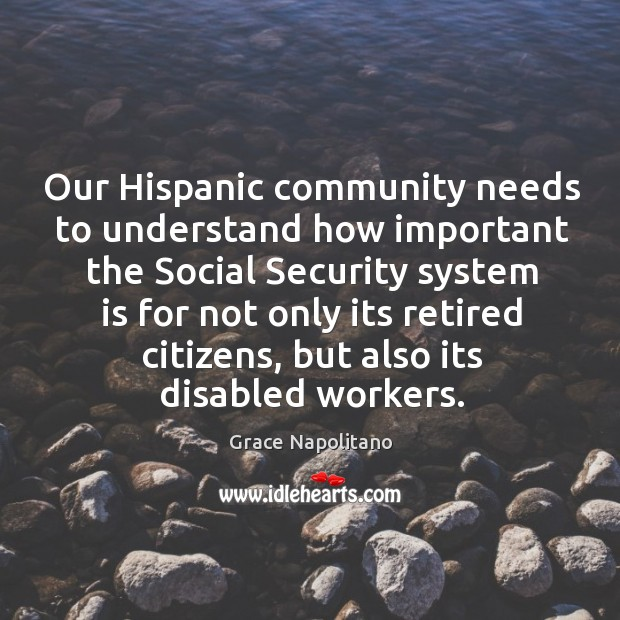 Our hispanic community needs to understand how important the social security system is for not only its retired citizens Grace Napolitano Picture Quote