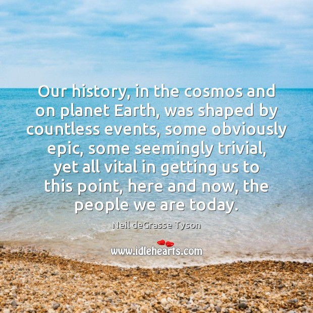 Our history, in the cosmos and on planet Earth, was shaped by Image