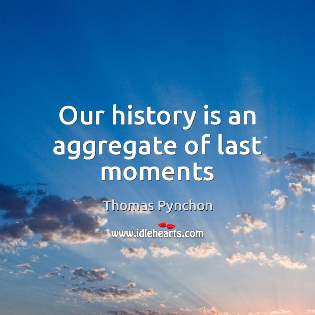 Our history is an aggregate of last moments Image