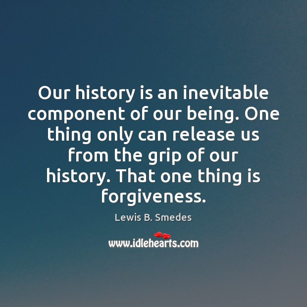 Our history is an inevitable component of our being. One thing only Forgive Quotes Image