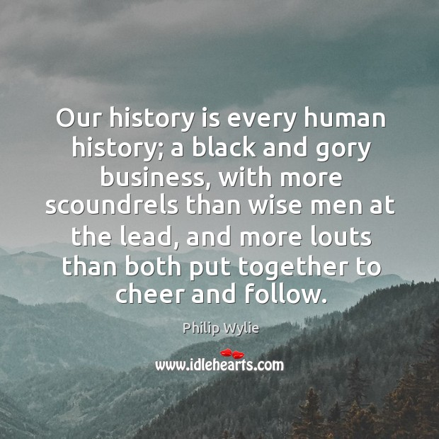 Our history is every human history; a black and gory business, with Image