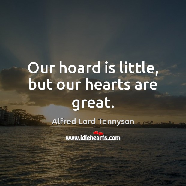 Image, Our hoard is little, but our hearts are great.