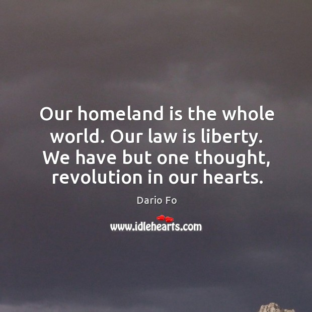 Our homeland is the whole world. Our law is liberty. We have but one thought, revolution in our hearts. Image