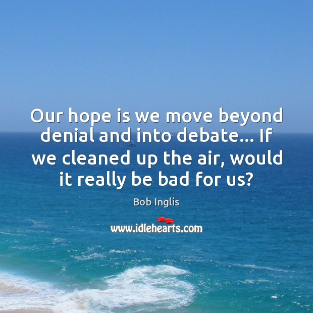 Our hope is we move beyond denial and into debate… If we Hope Quotes Image