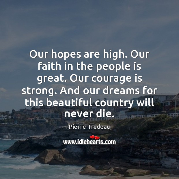 Our hopes are high. Our faith in the people is great. Our Courage Quotes Image