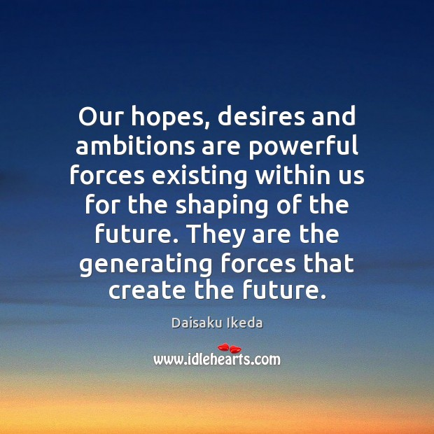 Our hopes, desires and ambitions are powerful forces existing within us for Daisaku Ikeda Picture Quote