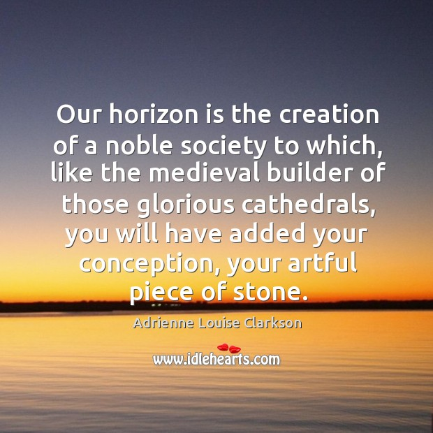 Image, Our horizon is the creation of a noble society to which, like the medieval builder