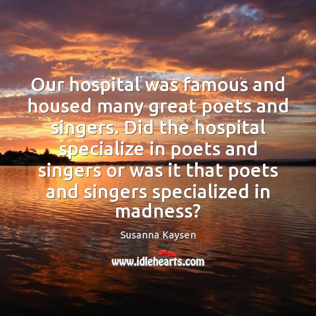 Our hospital was famous and housed many great poets and singers. Did Susanna Kaysen Picture Quote