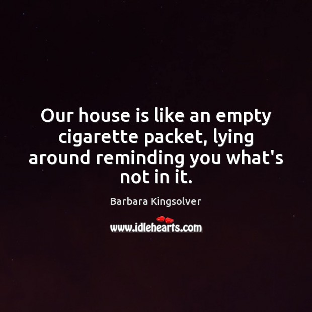 Our house is like an empty cigarette packet, lying around reminding you what's not in it. Barbara Kingsolver Picture Quote