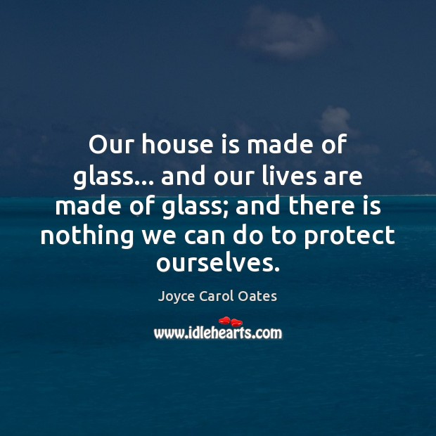 Our house is made of glass… and our lives are made of Joyce Carol Oates Picture Quote