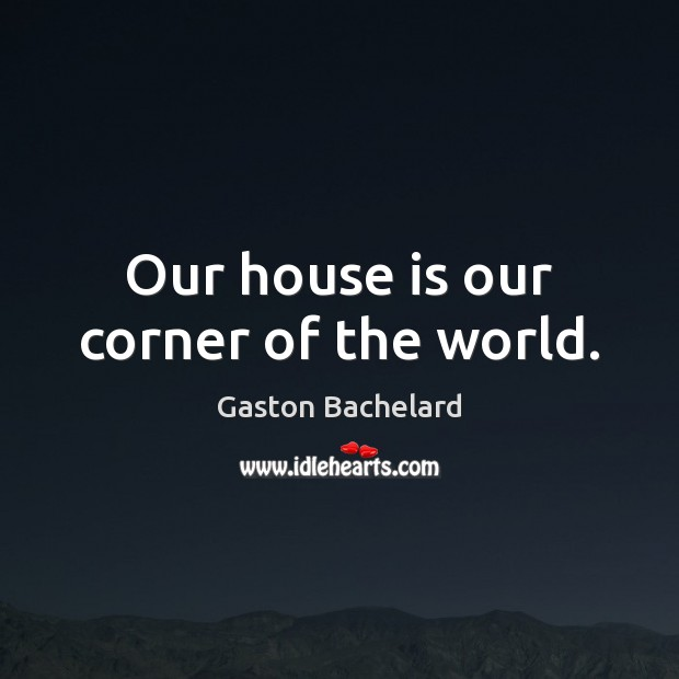 Our house is our corner of the world. Gaston Bachelard Picture Quote