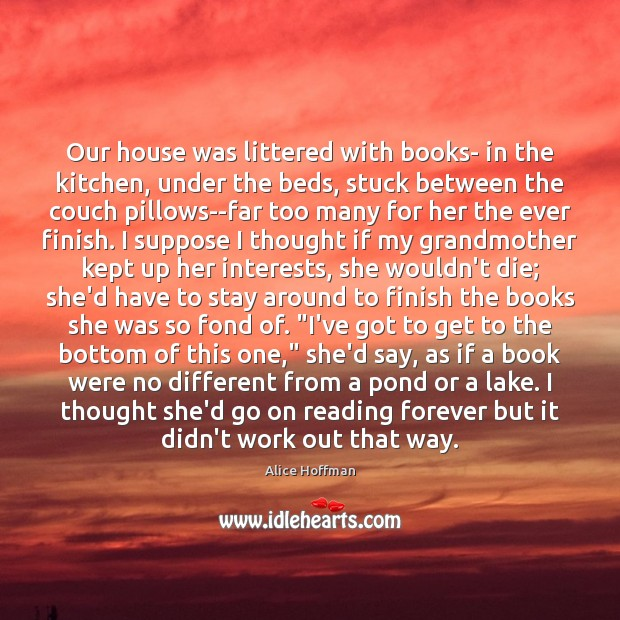 Our house was littered with books- in the kitchen, under the beds, Alice Hoffman Picture Quote