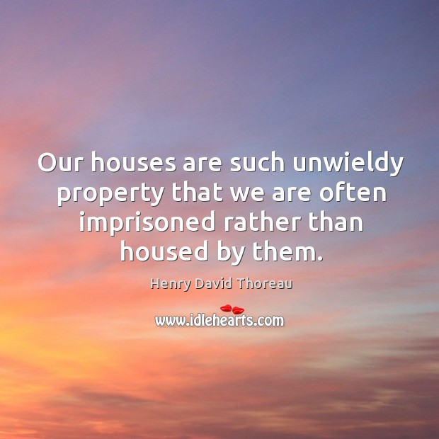 Our houses are such unwieldy property that we are often imprisoned rather than housed by them. Image