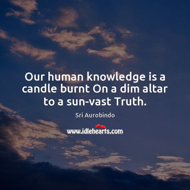 Our human knowledge is a candle burnt On a dim altar to a sun-vast Truth. Image
