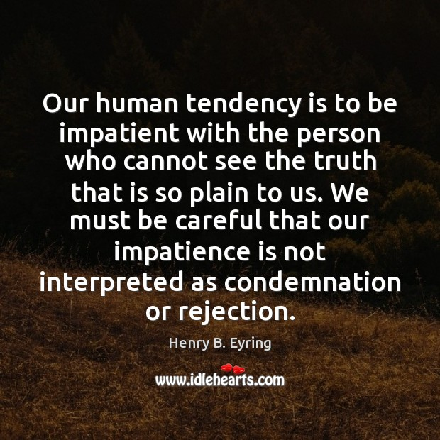 Our human tendency is to be impatient with the person who cannot Henry B. Eyring Picture Quote