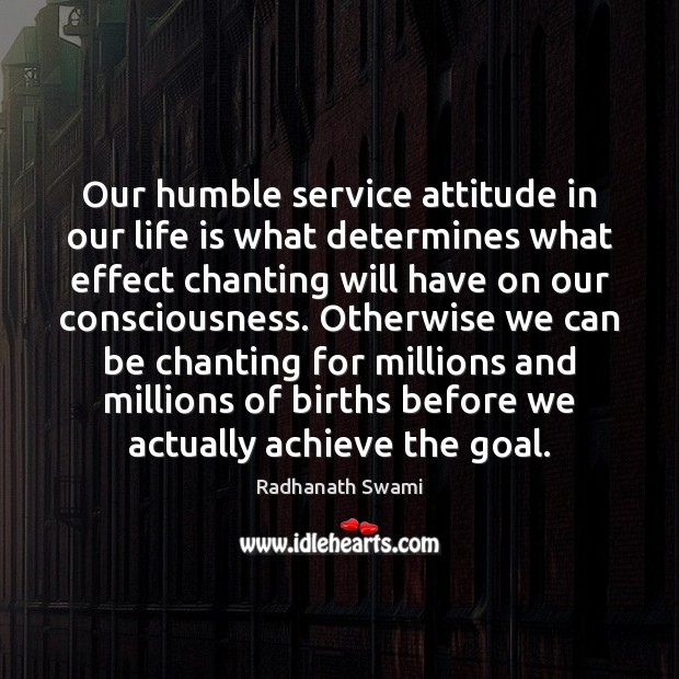 Our humble service attitude in our life is what determines what effect Goal Quotes Image