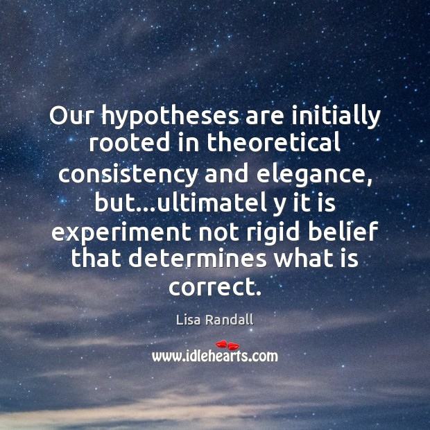 Our hypotheses are initially rooted in theoretical consistency and elegance, but…ultimatel Lisa Randall Picture Quote
