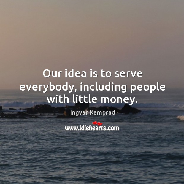 Our idea is to serve everybody, including people with little money. Ingvar Kamprad Picture Quote