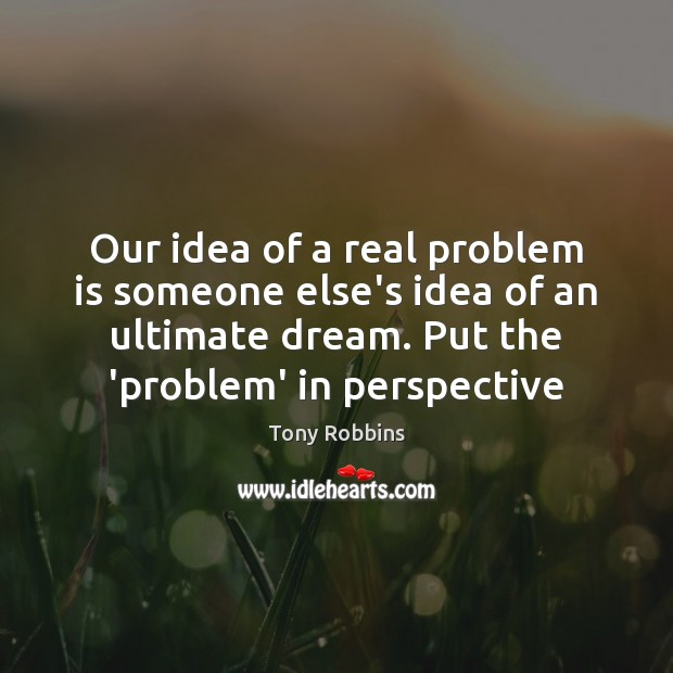 Image, Our idea of a real problem is someone else's idea of an