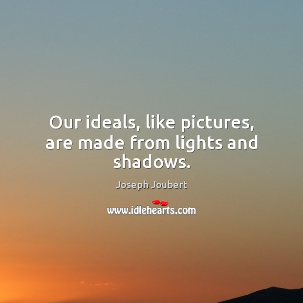 Image, Our ideals, like pictures, are made from lights and shadows.